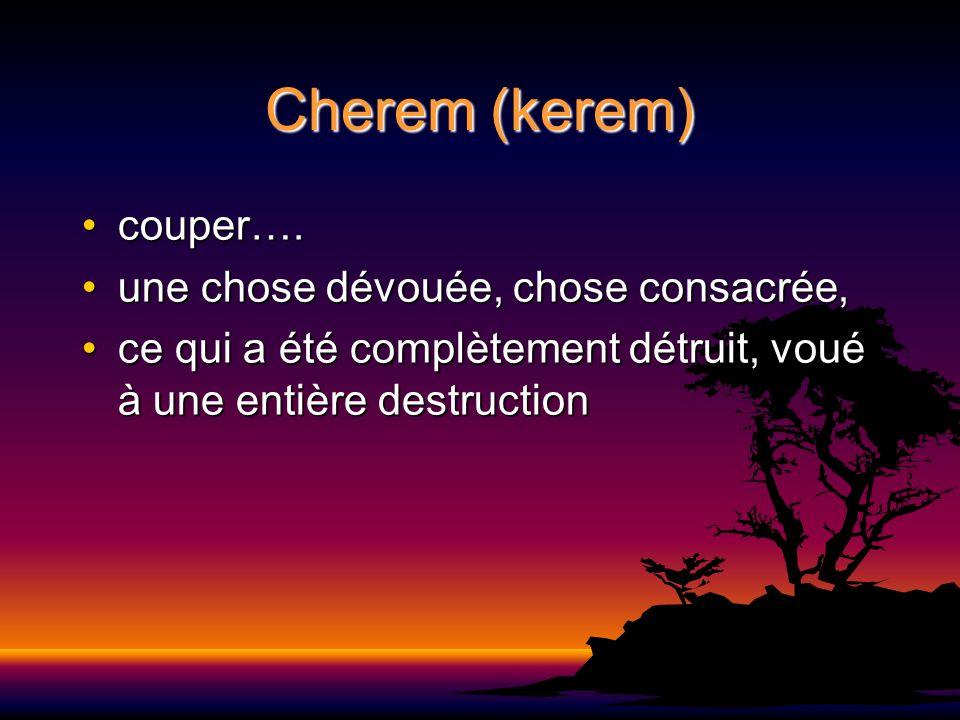 Cherem (kerem) couper….couper…. une chose dévouée, chose consacrée,une chose dévouée, chose consacrée, ce qui a été complètement détruit, voué à une e