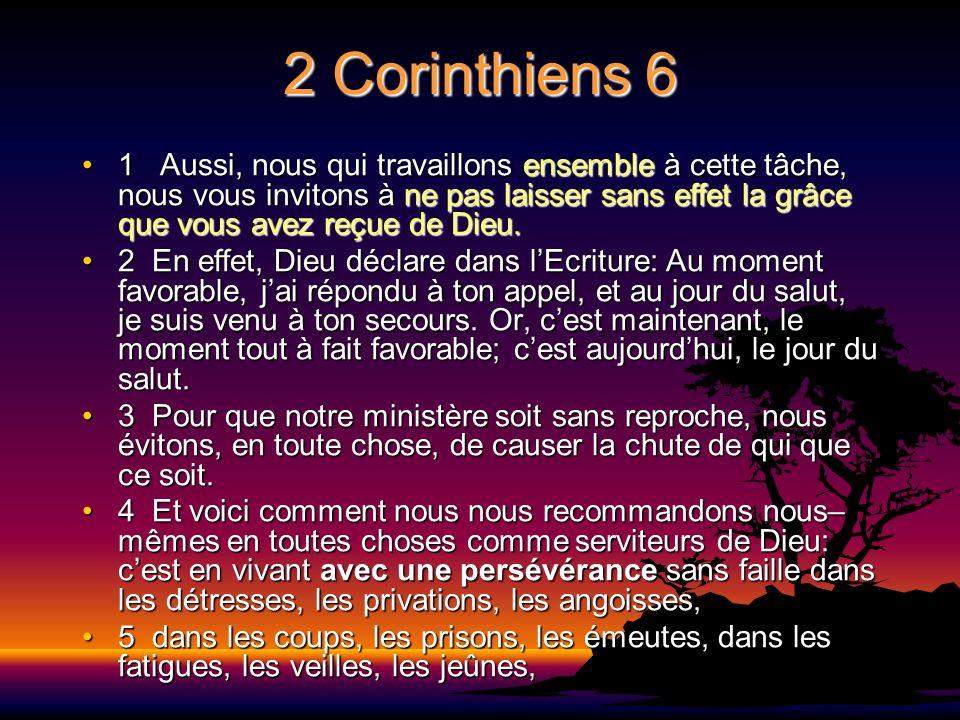 2 Corinthiens 6 1 Aussi, nous qui travaillons ensemble à cette tâche, nous vous invitons à ne pas laisser sans effet la grâce que vous avez reçue de D