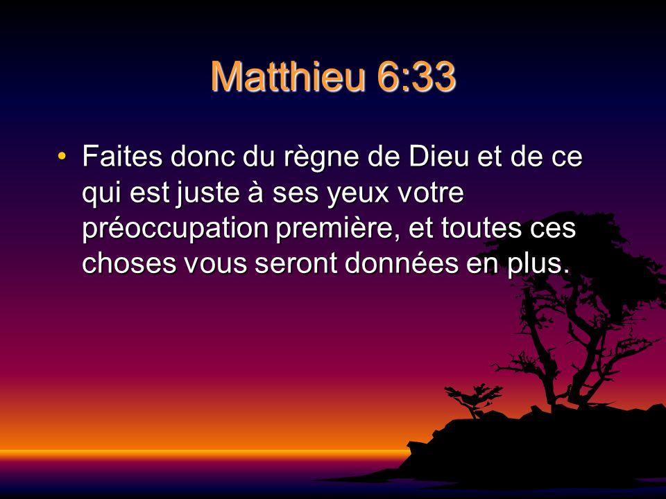 Matthieu 6:33 Faites donc du règne de Dieu et de ce qui est juste à ses yeux votre préoccupation première, et toutes ces choses vous seront données en