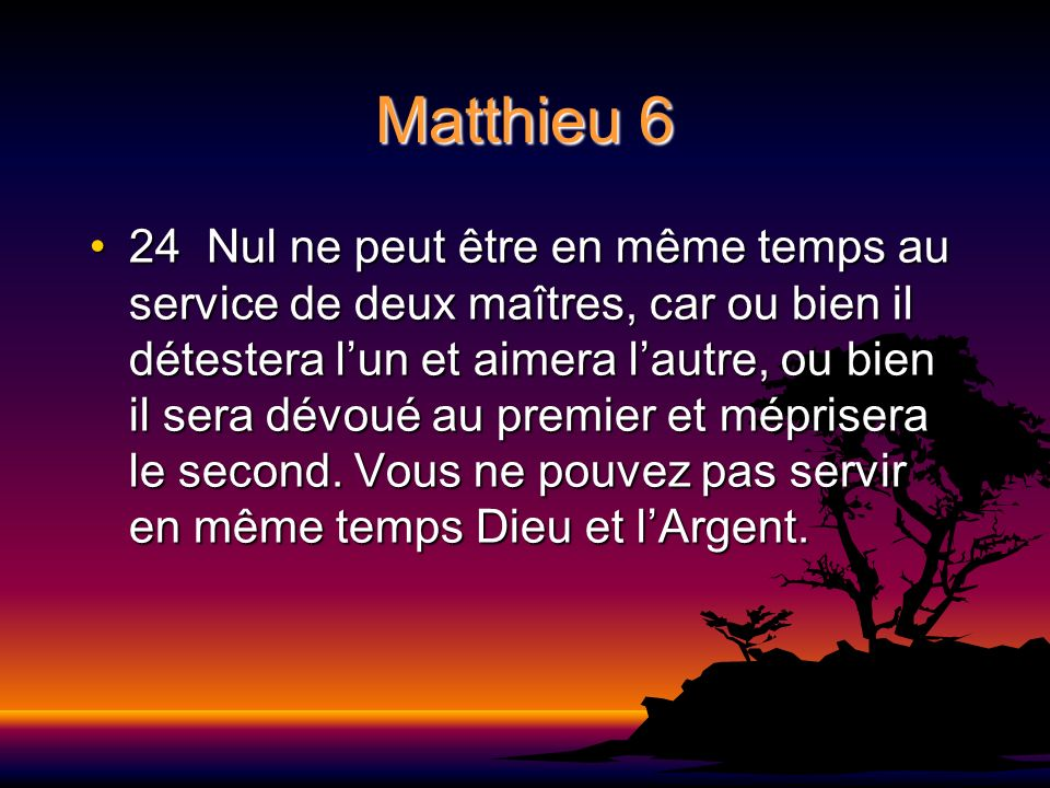 Matthieu 6 24 Nul ne peut être en même temps au service de deux maîtres, car ou bien il détestera lun et aimera lautre, ou bien il sera dévoué au prem