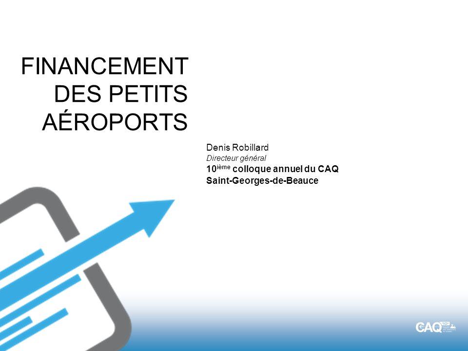 FINANCEMENT DES PETITS AÉROPORTS Denis Robillard Directeur général 10 ième colloque annuel du CAQ Saint-Georges-de-Beauce