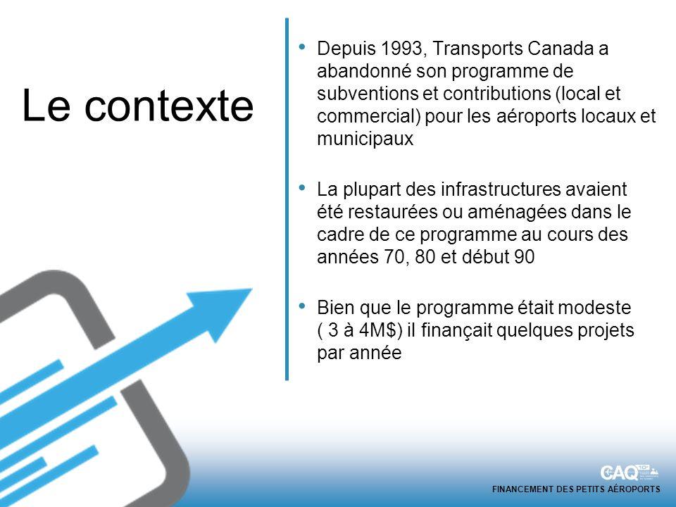 FINANCEMENT DES PETITS AÉROPORTS Depuis 1993, Transports Canada a abandonné son programme de subventions et contributions (local et commercial) pour les aéroports locaux et municipaux La plupart des infrastructures avaient été restaurées ou aménagées dans le cadre de ce programme au cours des années 70, 80 et début 90 Bien que le programme était modeste ( 3 à 4M$) il finançait quelques projets par année Le contexte
