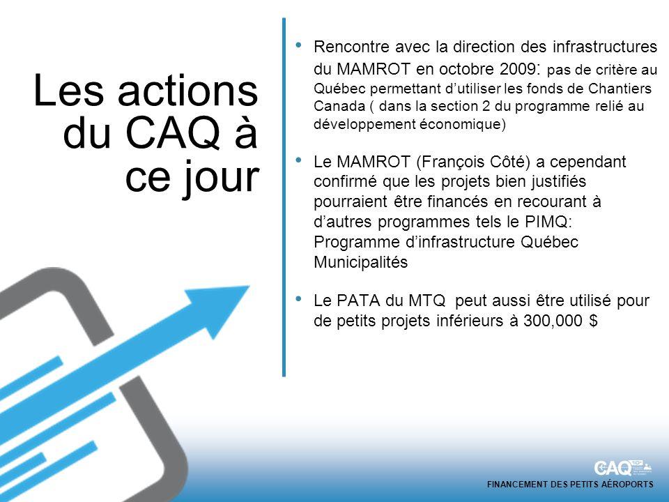 FINANCEMENT DES PETITS AÉROPORTS Rencontre avec la direction des infrastructures du MAMROT en octobre 2009 : pas de critère au Québec permettant dutiliser les fonds de Chantiers Canada ( dans la section 2 du programme relié au développement économique) Le MAMROT (François Côté) a cependant confirmé que les projets bien justifiés pourraient être financés en recourant à dautres programmes tels le PIMQ: Programme dinfrastructure Québec Municipalités Le PATA du MTQ peut aussi être utilisé pour de petits projets inférieurs à 300,000 $ Les actions du CAQ à ce jour