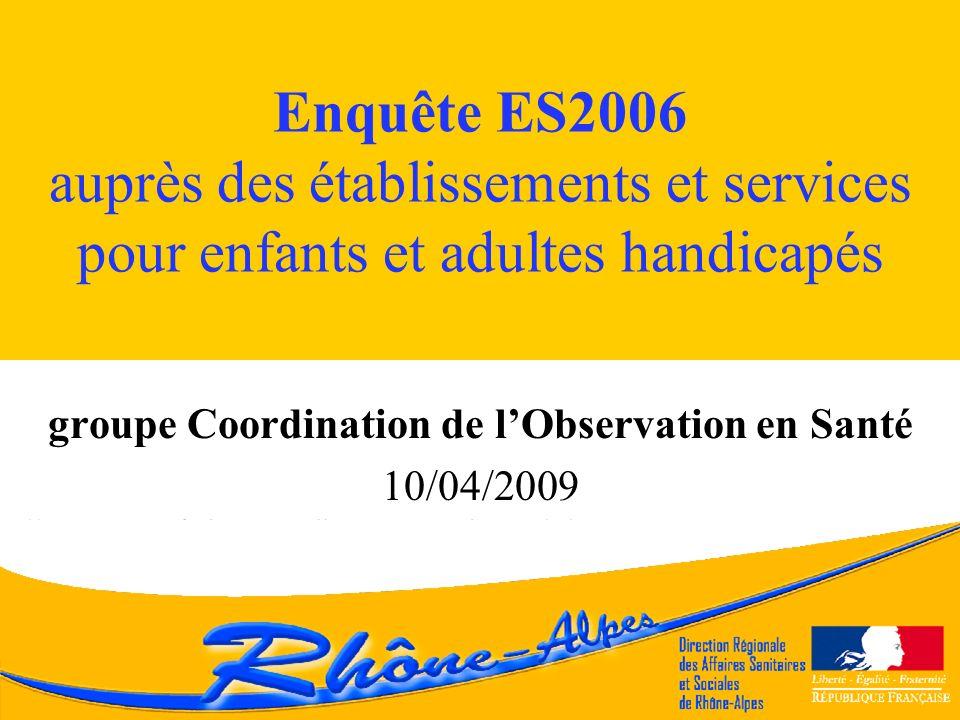 Enquête ES2006 auprès des établissements et services pour enfants et adultes handicapés groupe Coordination de lObservation en Santé 10/04/2009