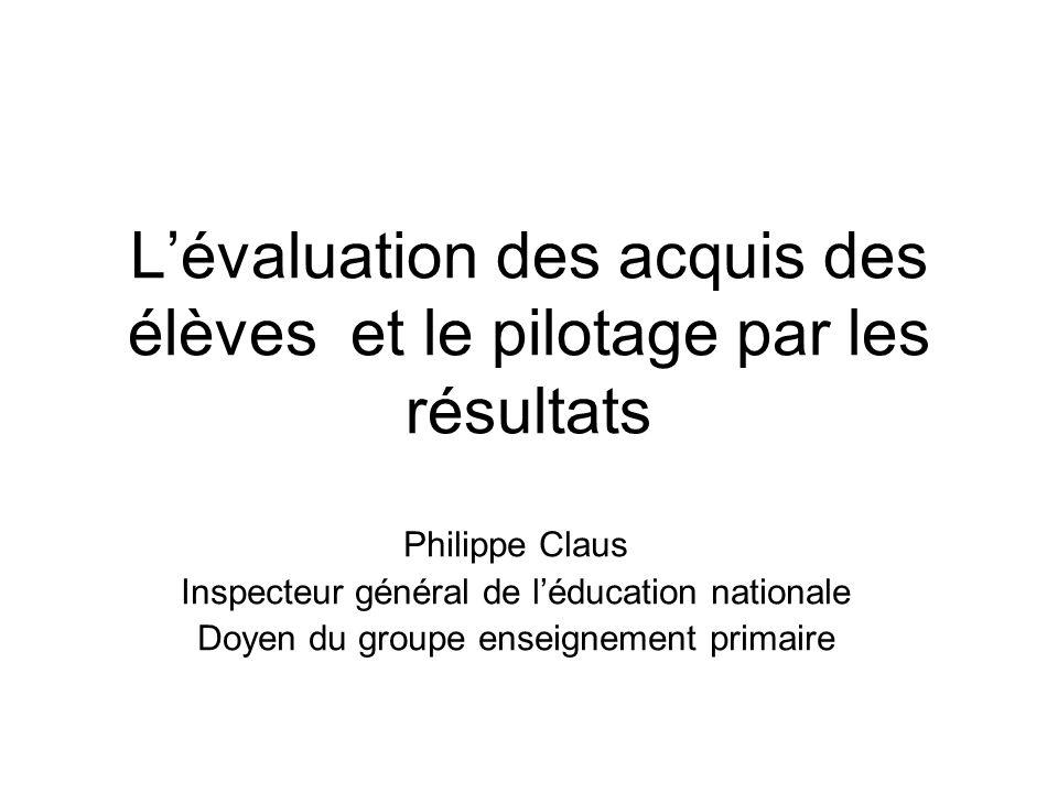Lévaluation des acquis des élèves et le pilotage par les résultats Philippe Claus Inspecteur général de léducation nationale Doyen du groupe enseignement primaire