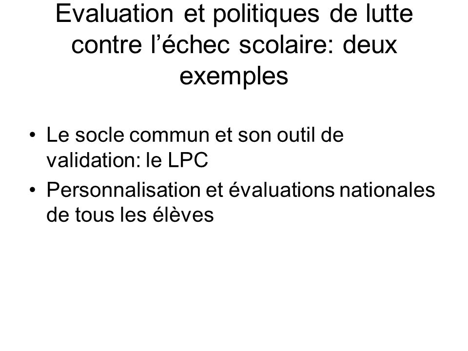 Evaluation et politiques de lutte contre léchec scolaire: deux exemples Le socle commun et son outil de validation: le LPC Personnalisation et évaluations nationales de tous les élèves