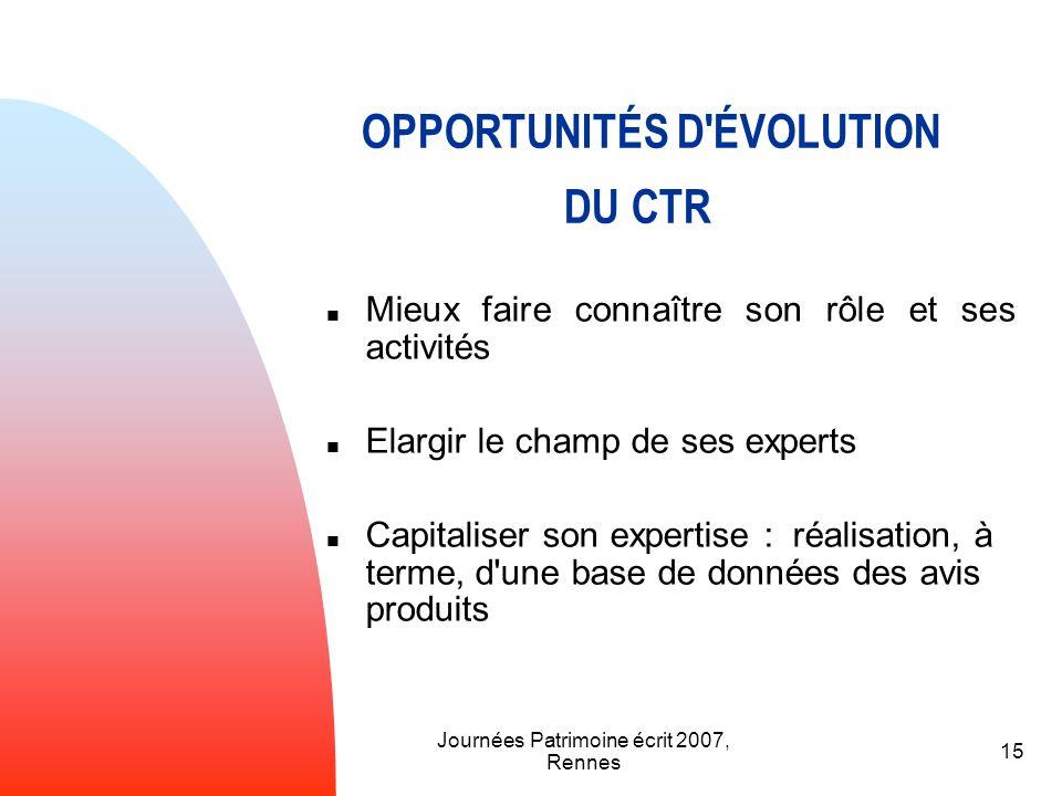 Journées Patrimoine écrit 2007, Rennes 15 OPPORTUNITÉS D'ÉVOLUTION DU CTR Mieux faire connaître son rôle et ses activités Elargir le champ de ses expe