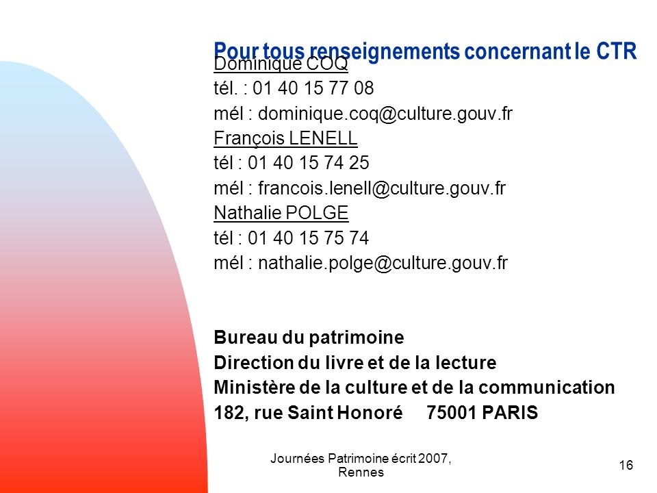 Journées Patrimoine écrit 2007, Rennes 16 Pour tous renseignements concernant le CTR Dominique COQ tél. : 01 40 15 77 08 mél : dominique.coq@culture.g