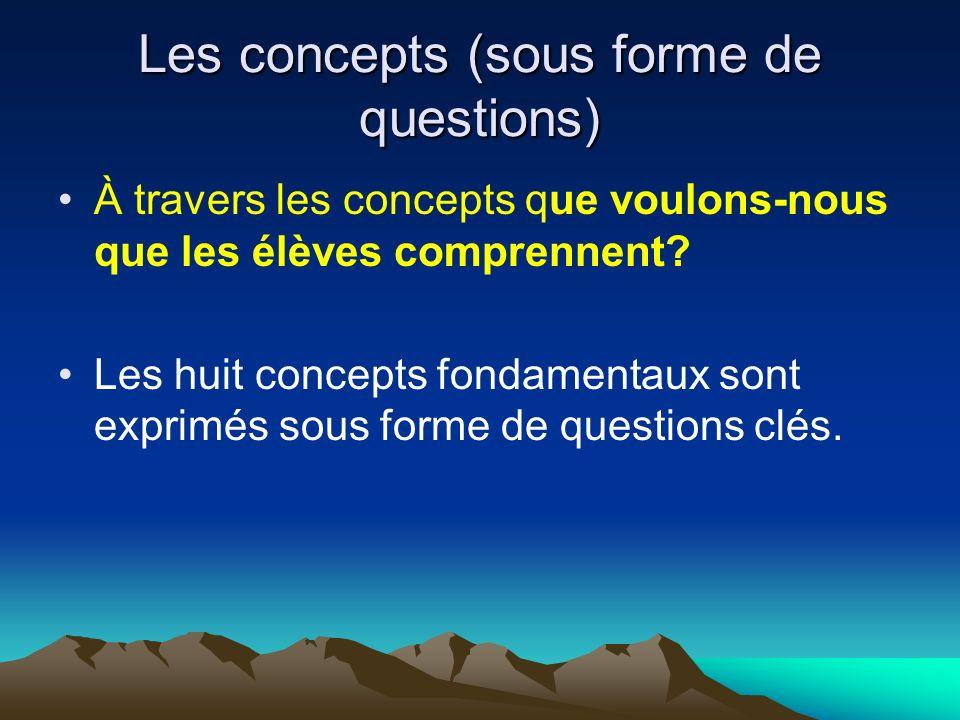 Les concepts (sous forme de questions) À travers les concepts que voulons-nous que les élèves comprennent? Les huit concepts fondamentaux sont exprimé