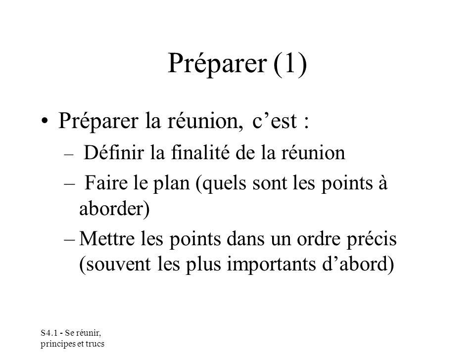 S4.1 - Se réunir, principes et trucs Préparer (1) Préparer la réunion, cest : – Définir la finalité de la réunion – Faire le plan (quels sont les points à aborder) –Mettre les points dans un ordre précis (souvent les plus importants dabord)