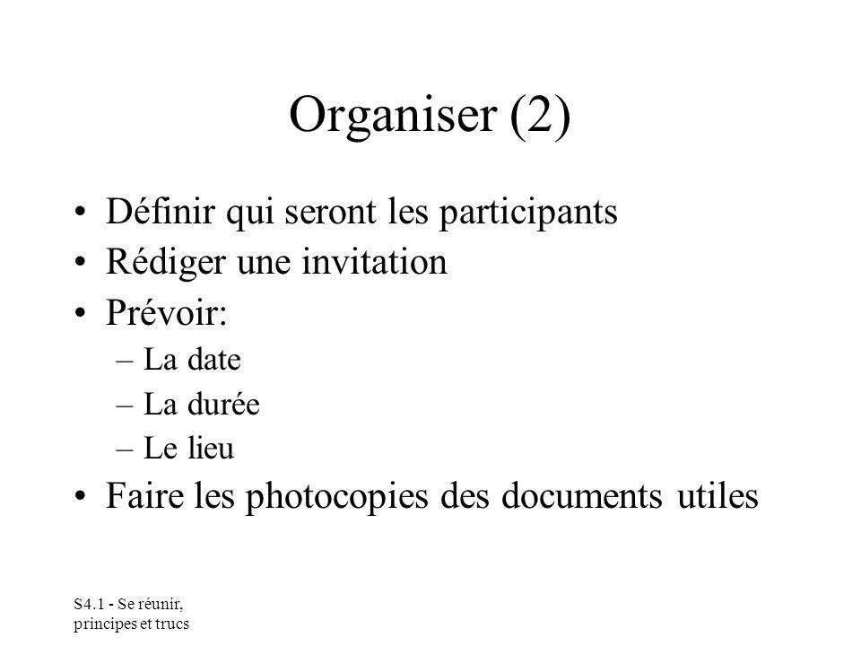 S4.1 - Se réunir, principes et trucs Organiser (2) Définir qui seront les participants Rédiger une invitation Prévoir: –La date –La durée –Le lieu Faire les photocopies des documents utiles