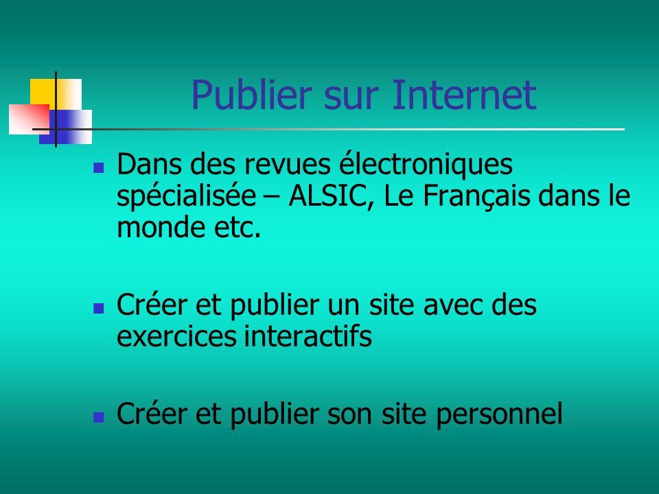 Publier sur Internet Dans des revues électroniques spécialisée – ALSIC, Le Français dans le monde etc. Créer et publier un site avec des exercices int
