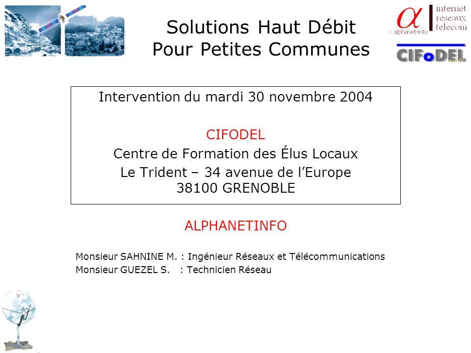 Solutions Haut Débit Pour Petites Communes Intervention du mardi 30 novembre 2004 CIFODEL Centre de Formation des Élus Locaux Le Trident – 34 avenue d