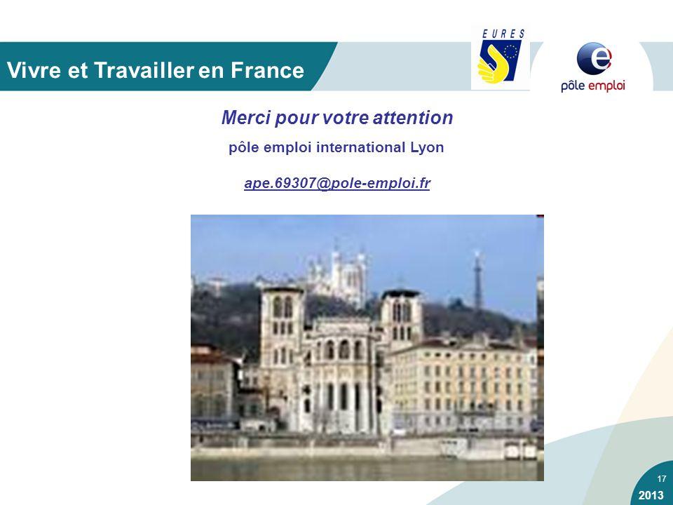 17 Merci pour votre attention pôle emploi international Lyon ape.69307@pole-emploi.fr Vivre et Travailler en France 2013