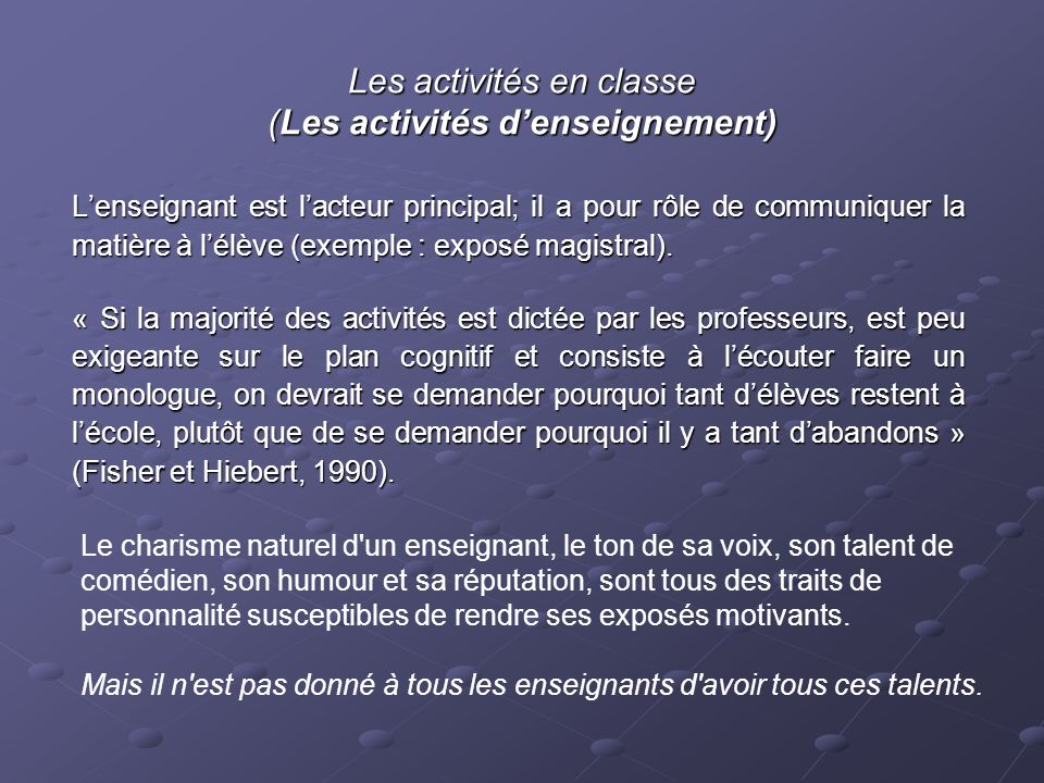 Les activités en classe (Les activités denseignement) Lenseignant est lacteur principal; il a pour rôle de communiquer la matière à lélève (exemple : exposé magistral).