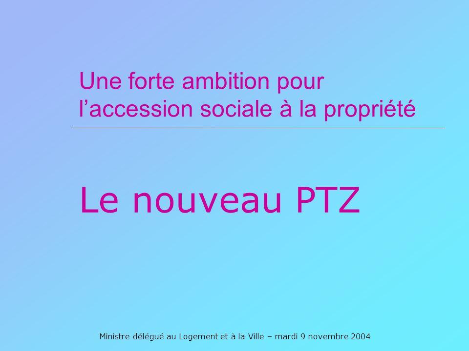 Ministre délégué au Logement et à la Ville – mardi 9 novembre 2004 Une forte ambition pour laccession sociale à la propriété Le nouveau PTZ