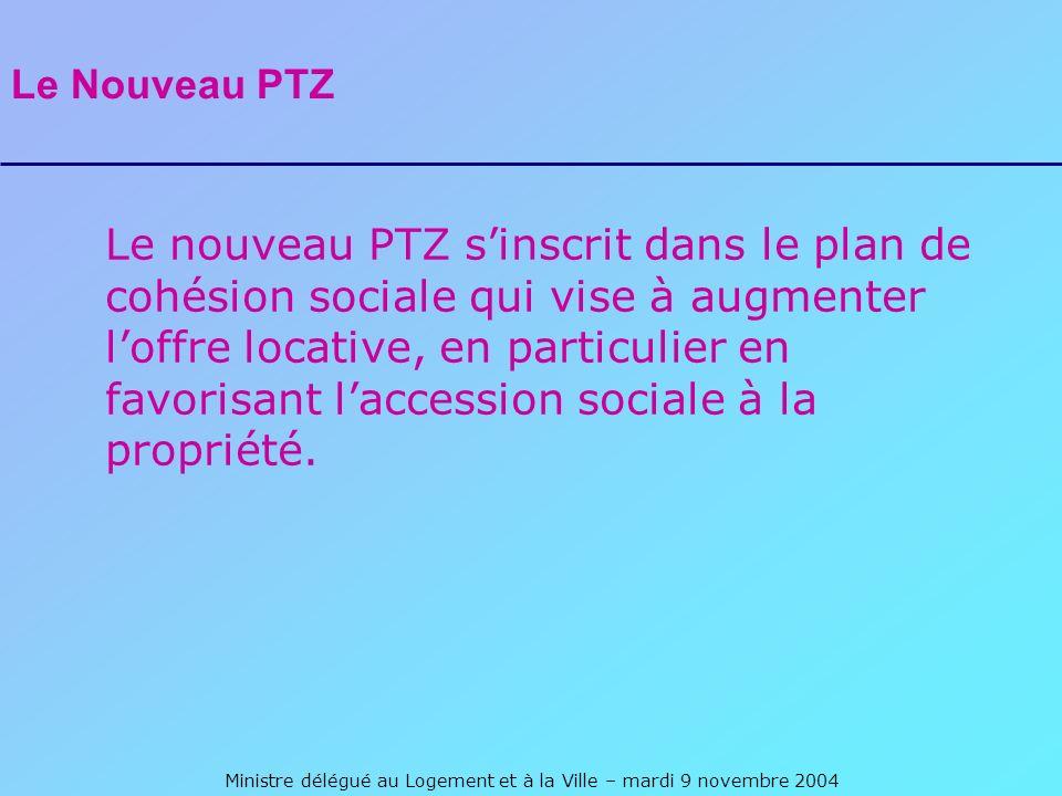 Ministre délégué au Logement et à la Ville – mardi 9 novembre 2004 Le Nouveau PTZ Le nouveau PTZ sinscrit dans le plan de cohésion sociale qui vise à augmenter loffre locative, en particulier en favorisant laccession sociale à la propriété.