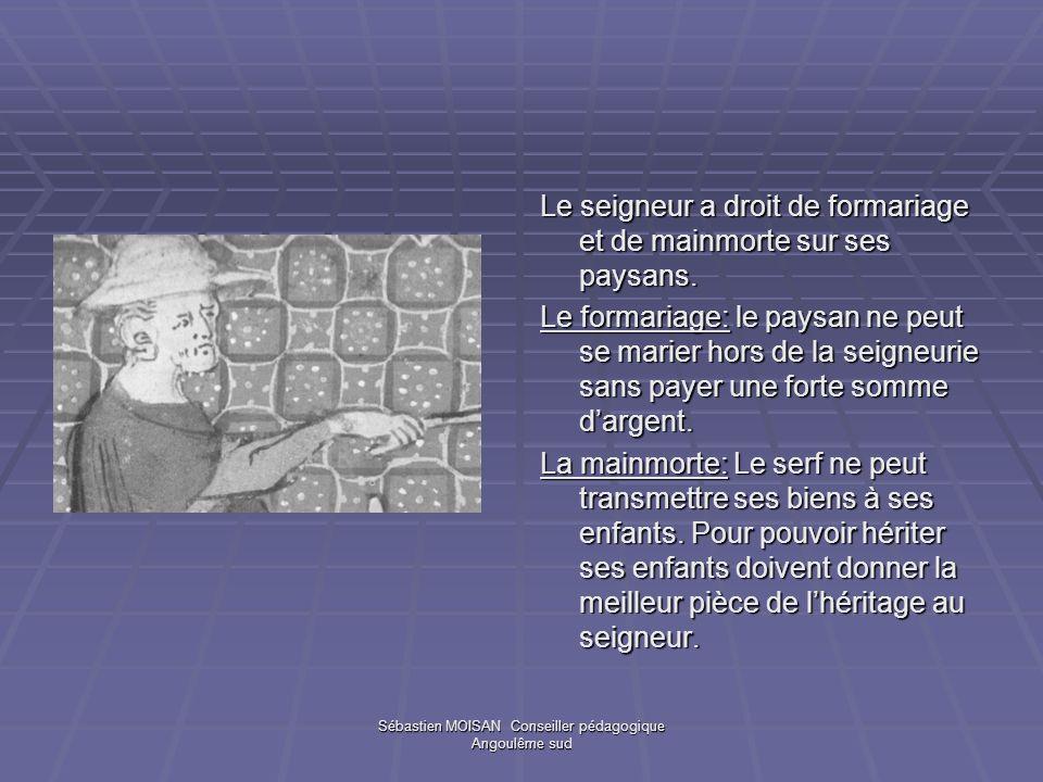 Sébastien MOISAN Conseiller pédagogique Angoulême sud Le seigneur a droit de formariage et de mainmorte sur ses paysans. Le formariage: le paysan ne p