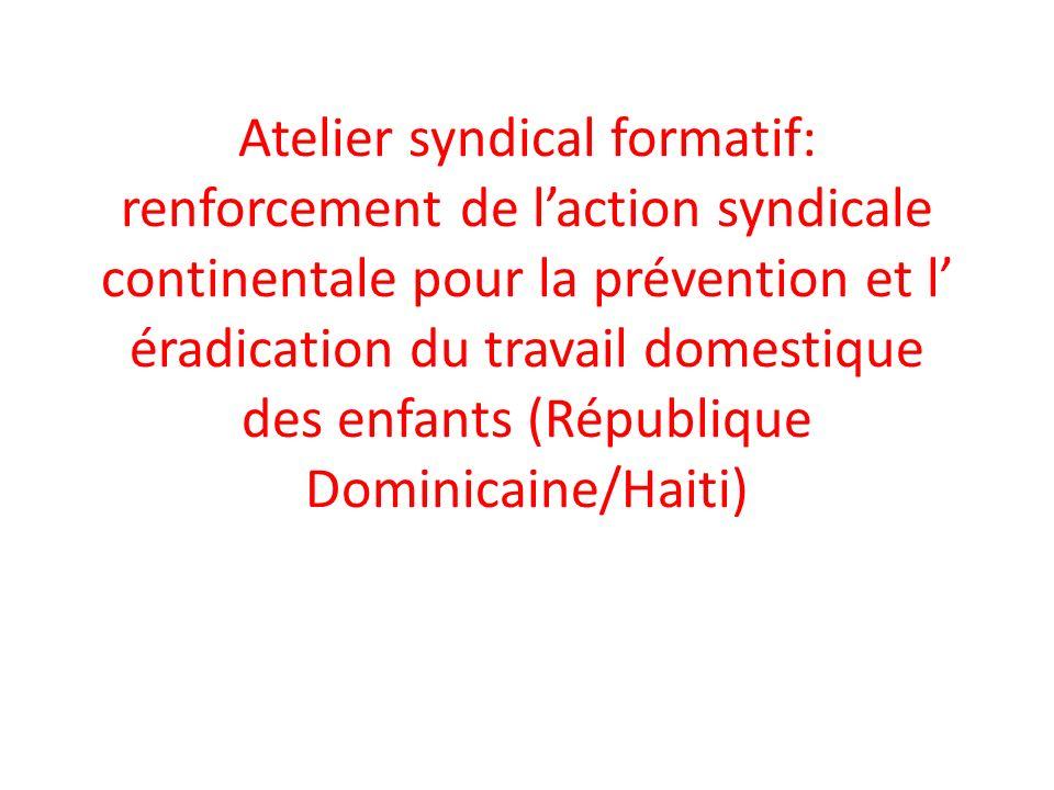 Atelier syndical formatif: renforcement de laction syndicale continentale pour la prévention et l éradication du travail domestique des enfants (République Dominicaine/Haiti)
