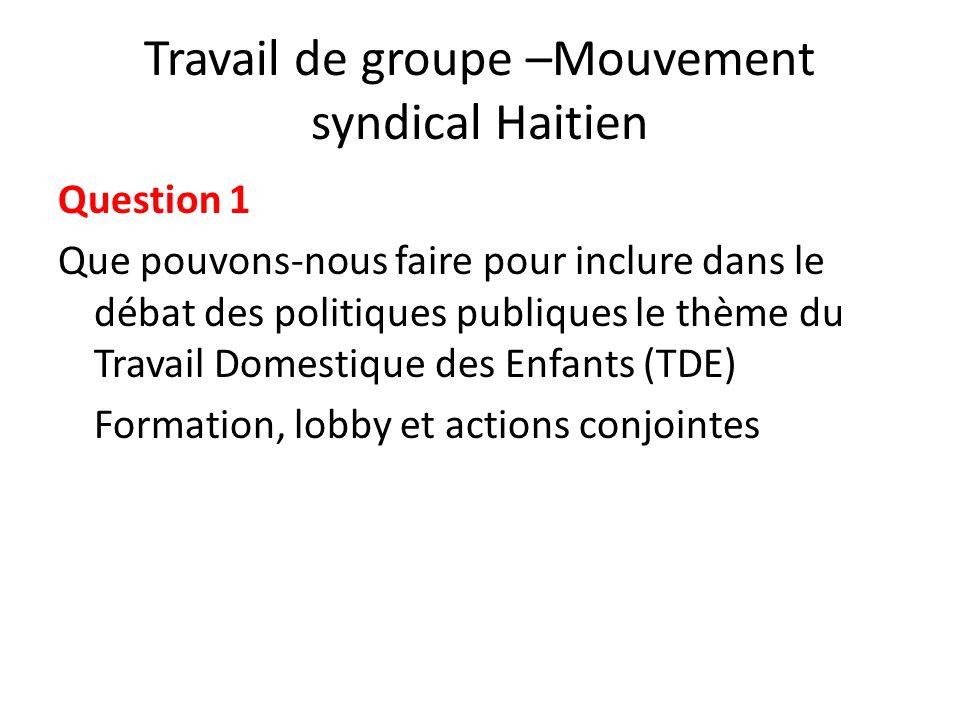 Travail de groupe –Mouvement syndical Haitien Question 1 Que pouvons-nous faire pour inclure dans le débat des politiques publiques le thème du Travail Domestique des Enfants (TDE) Formation, lobby et actions conjointes