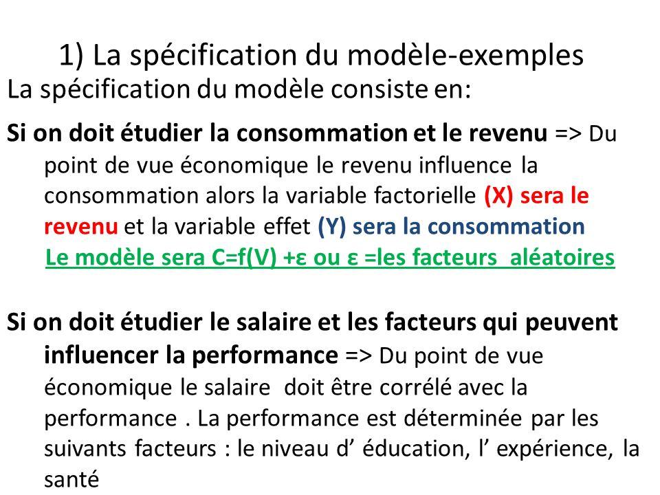 1) La spécification du modèle-exemples La spécification du modèle consiste en: Si on doit étudier la consommation et le revenu => Du point de vue écon