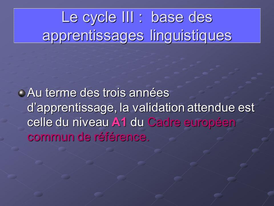 Le cycle III : base des apprentissages linguistiques Au terme des trois années dapprentissage, la validation attendue est celle du niveau A1 du Cadre