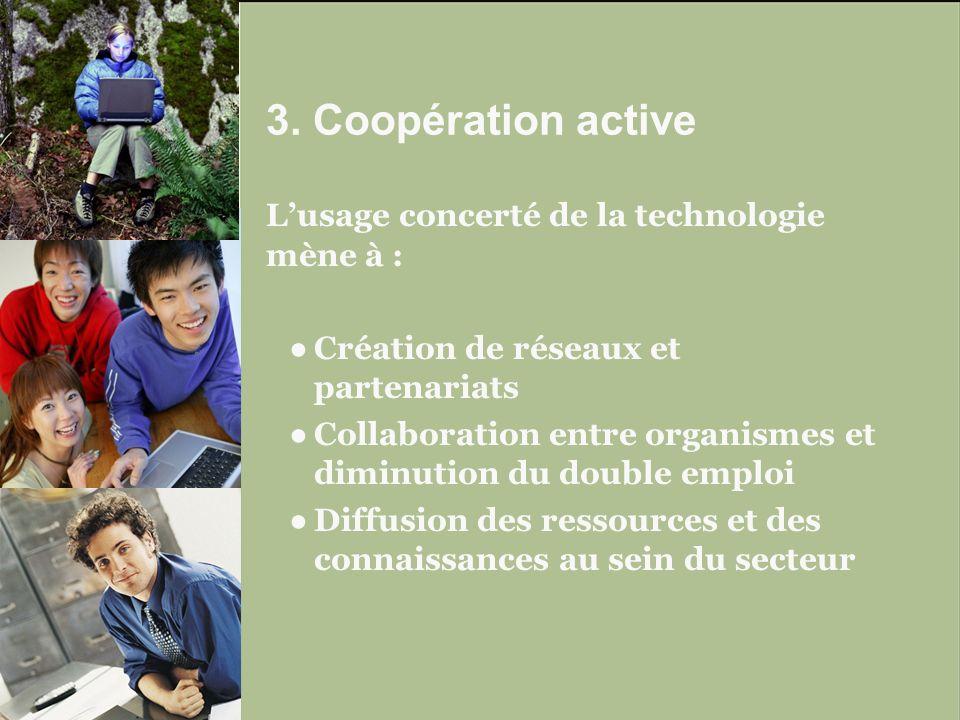 Lusage concerté de la technologie mène à : Création de réseaux et partenariats Collaboration entre organismes et diminution du double emploi Diffusion des ressources et des connaissances au sein du secteur 3.