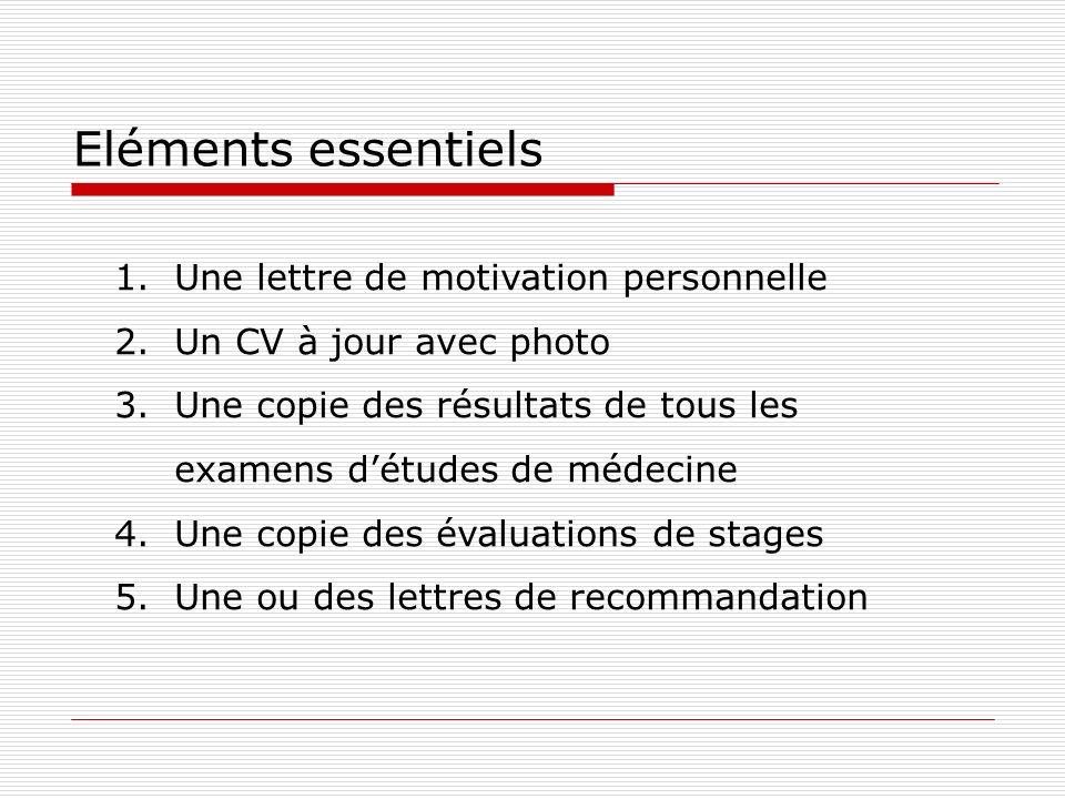 Eléments essentiels 1.Une lettre de motivation personnelle 2.Un CV à jour avec photo 3.Une copie des résultats de tous les examens détudes de médecine
