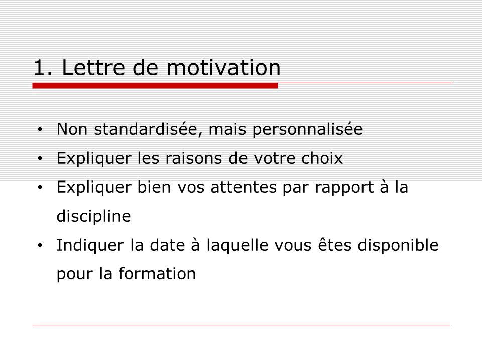 1. Lettre de motivation Non standardisée, mais personnalisée Expliquer les raisons de votre choix Expliquer bien vos attentes par rapport à la discipl
