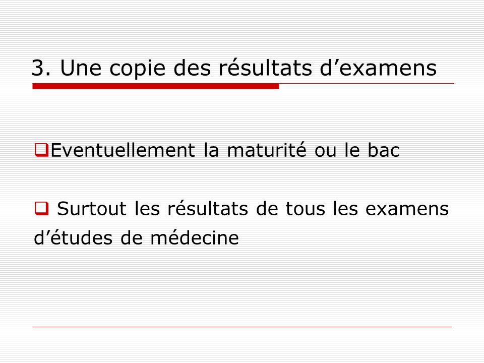3. Une copie des résultats dexamens Eventuellement la maturité ou le bac Surtout les résultats de tous les examens détudes de médecine