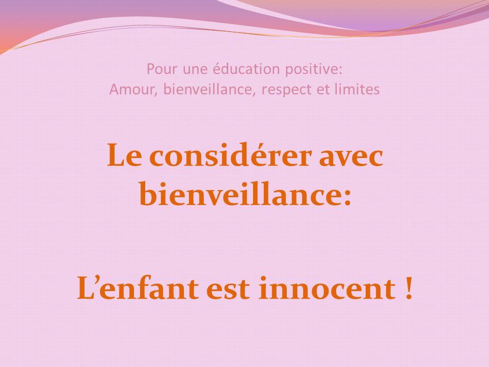 Pour une éducation positive: Amour, bienveillance, respect et limites Le considérer avec bienveillance: Lenfant est innocent !