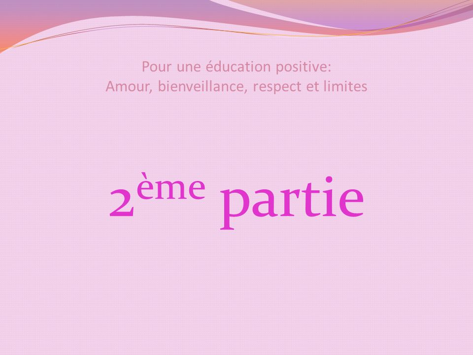 Pour une éducation positive: Amour, bienveillance, respect et limites 2 ème partie