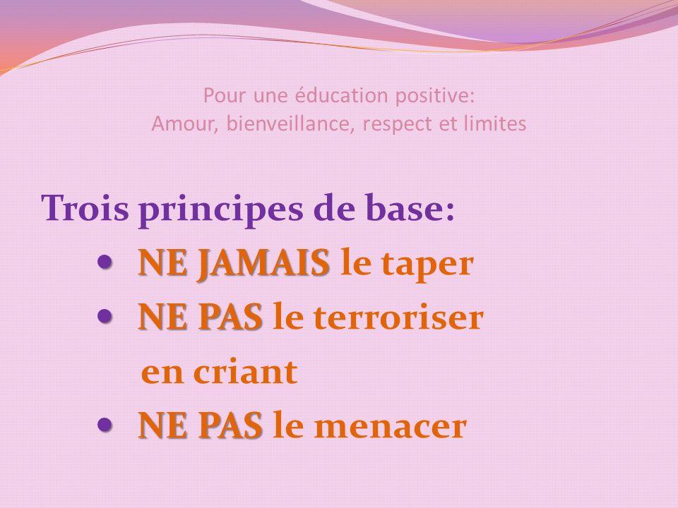 Pour une éducation positive: Amour, bienveillance, respect et limites Trois principes de base: NE JAMAIS NE JAMAIS le taper NE PAS NE PAS le terroriser en criant NE PAS NE PAS le menacer