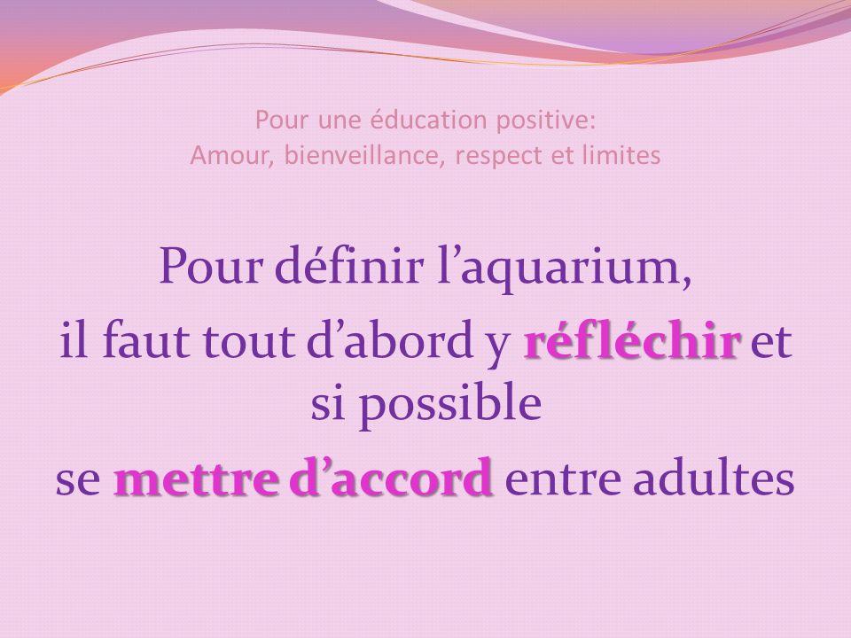 Pour une éducation positive: Amour, bienveillance, respect et limites Pour définir laquarium, réfléchir il faut tout dabord y réfléchir et si possible mettre daccord se mettre daccord entre adultes