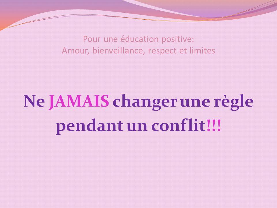 Pour une éducation positive: Amour, bienveillance, respect et limites Ne JAMAIS changer une règle pendant un conflit!!!