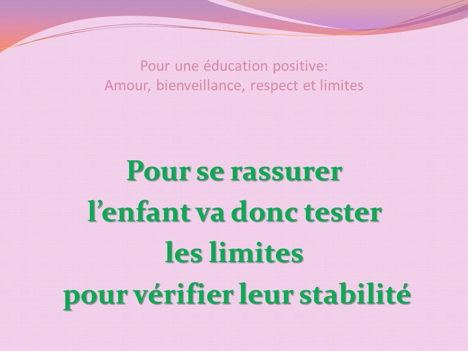 Pour une éducation positive: Amour, bienveillance, respect et limites Pour se rassurer lenfant va donc tester les limites pour vérifier leur stabilité pour vérifier leur stabilité