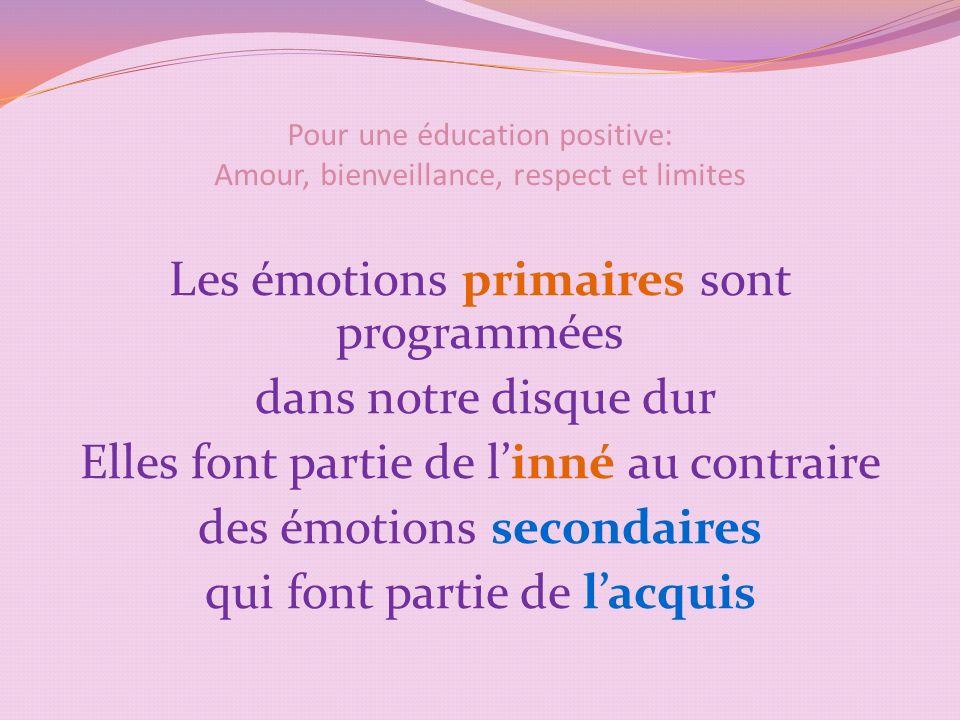 Pour une éducation positive: Amour, bienveillance, respect et limites Les émotions primaires sont programmées dans notre disque dur Elles font partie de linné au contraire des émotions secondaires qui font partie de lacquis