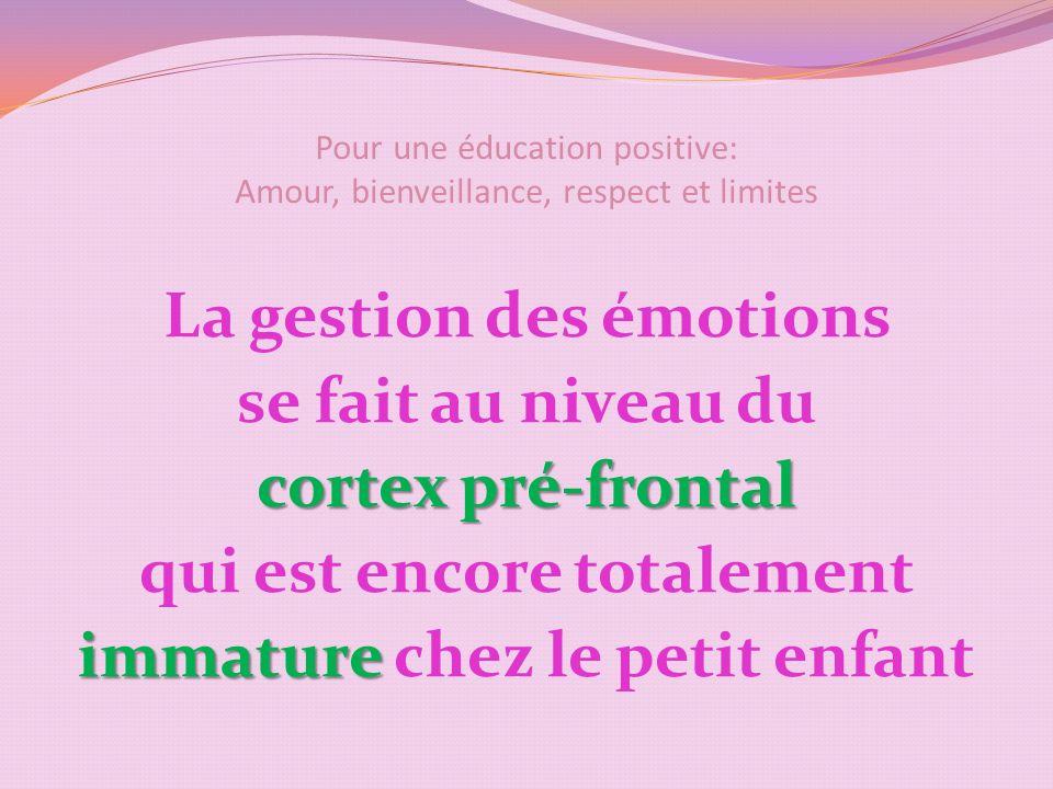 Pour une éducation positive: Amour, bienveillance, respect et limites La gestion des émotions se fait au niveau du cortex pré-frontal qui est encore totalement immature immature chez le petit enfant