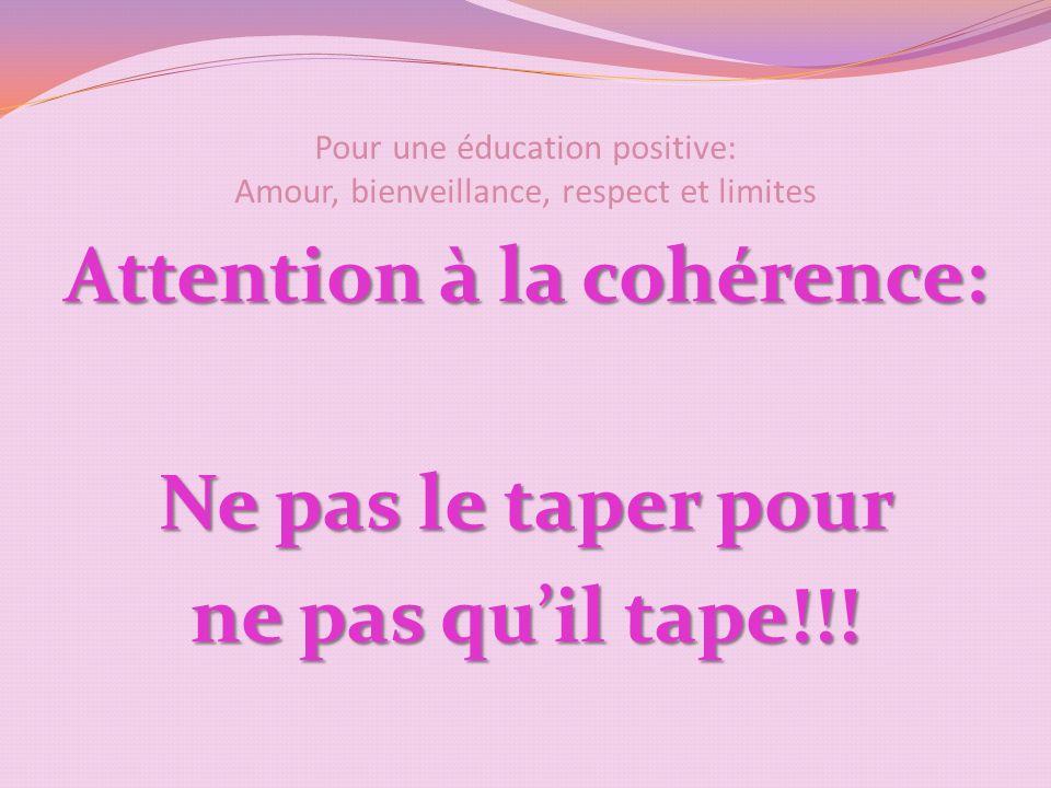 Pour une éducation positive: Amour, bienveillance, respect et limites Attention à la cohérence: Ne pas le taper pour ne pas quil tape!!!