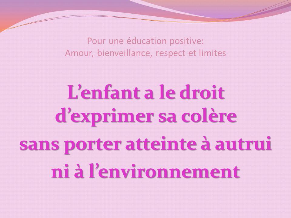 Pour une éducation positive: Amour, bienveillance, respect et limites Lenfant a le droit dexprimer sa colère sans porter atteinte à autrui ni à lenvironnement