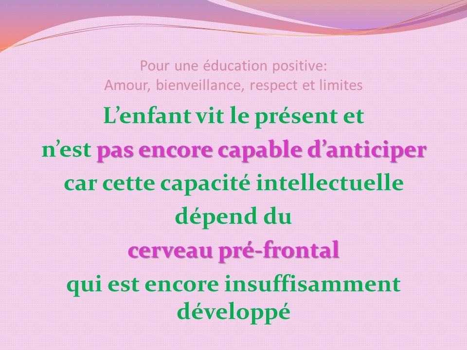 Pour une éducation positive: Amour, bienveillance, respect et limites Lenfant vit le présent et pas encore capable danticiper nest pas encore capable danticiper car cette capacité intellectuelle dépend du cerveau pré-frontal qui est encore insuffisamment développé