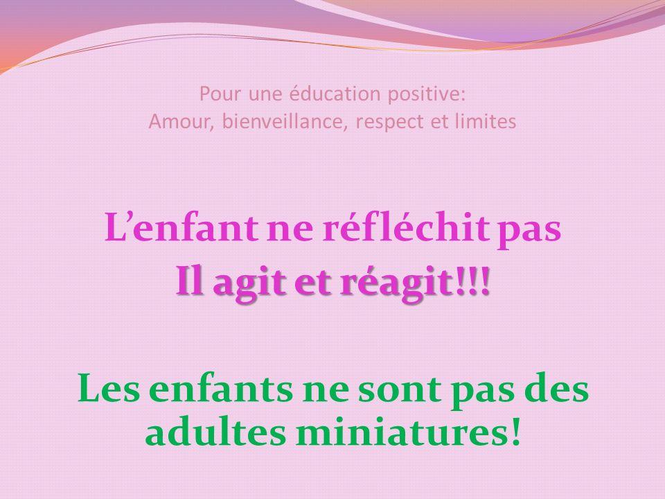 Pour une éducation positive: Amour, bienveillance, respect et limites Lenfant ne réfléchit pas Il agit et réagit!!.