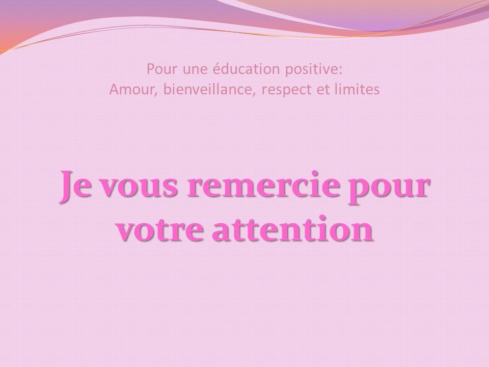 Pour une éducation positive: Amour, bienveillance, respect et limites Je vous remercie pour votre attention