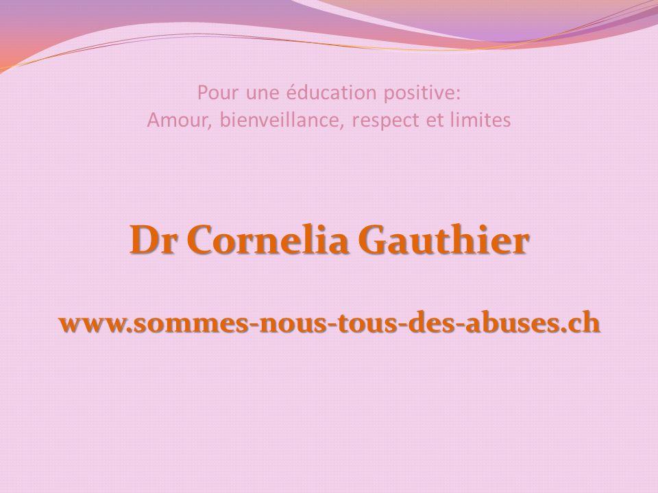 Pour une éducation positive: Amour, bienveillance, respect et limites Dr Cornelia Gauthier www.sommes-nous-tous-des-abuses.ch