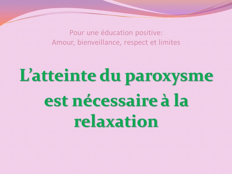 Pour une éducation positive: Amour, bienveillance, respect et limites Latteinte du paroxysme est nécessaire à la relaxation