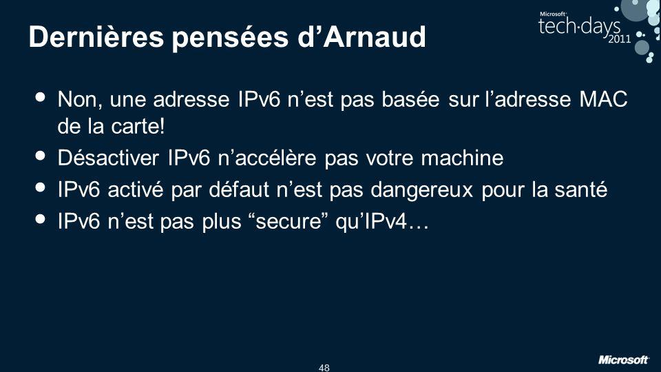 48 Dernières pensées dArnaud Non, une adresse IPv6 nest pas basée sur ladresse MAC de la carte! Désactiver IPv6 naccélère pas votre machine IPv6 activ