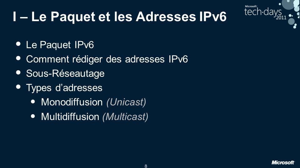 8 I – Le Paquet et les Adresses IPv6 Le Paquet IPv6 Comment rédiger des adresses IPv6 Sous-Réseautage Types dadresses Monodiffusion (Unicast) Multidif