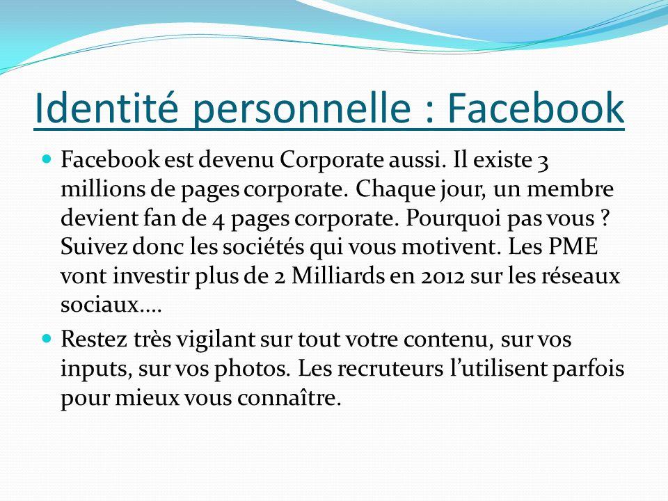 Identité personnelle : Facebook Facebook est devenu Corporate aussi. Il existe 3 millions de pages corporate. Chaque jour, un membre devient fan de 4