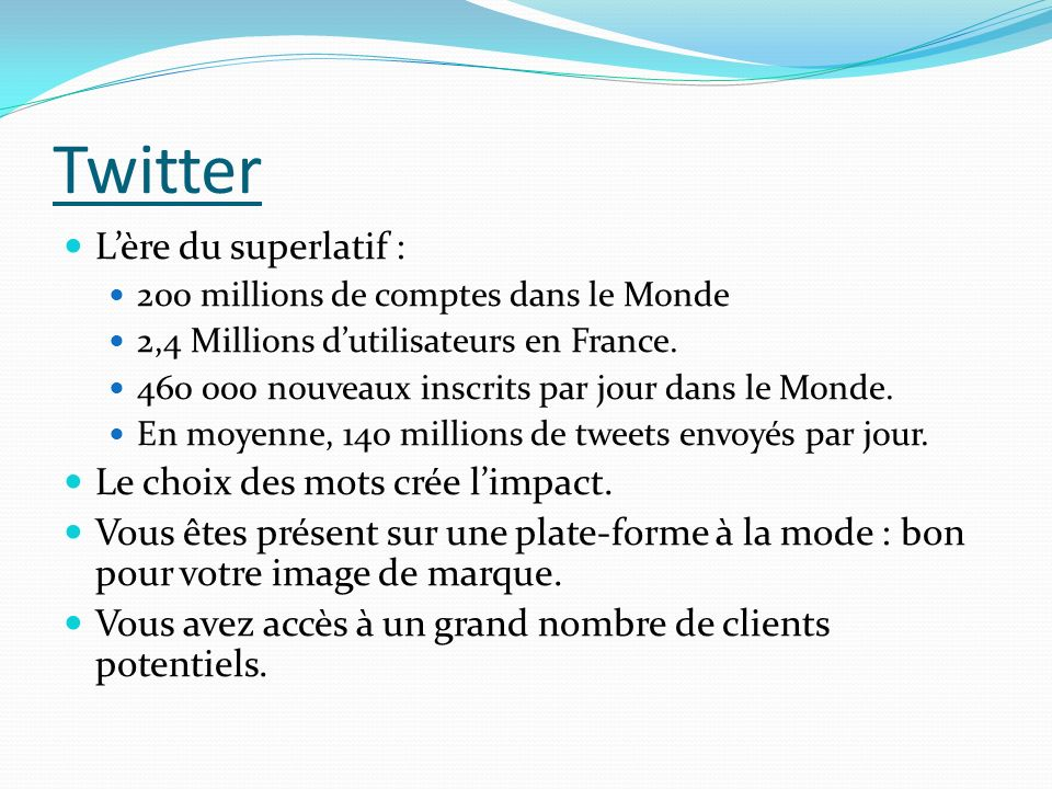 Twitter Lère du superlatif : 200 millions de comptes dans le Monde 2,4 Millions dutilisateurs en France. 460 000 nouveaux inscrits par jour dans le Mo