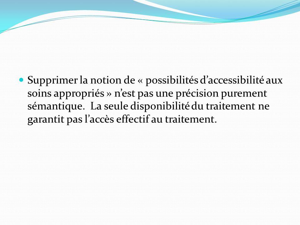 Supprimer la notion de « possibilités daccessibilité aux soins appropriés » nest pas une précision purement sémantique. La seule disponibilité du trai